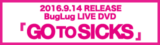 2016.9.14 RELEASE BugLug LIVE DVD「GO TO SICKS」